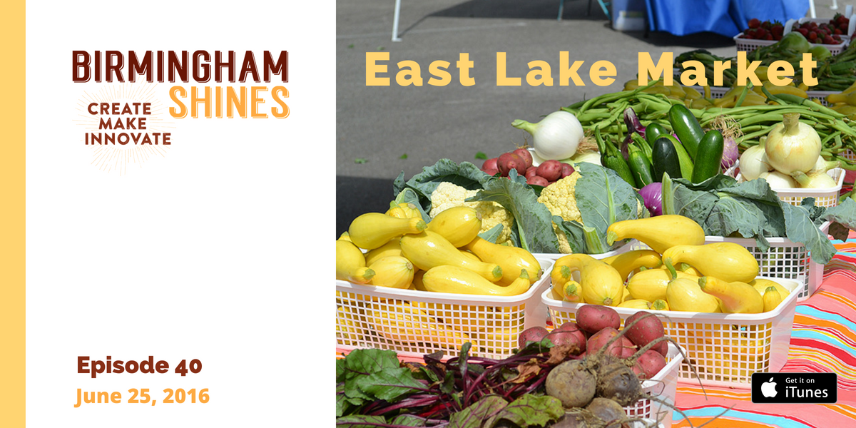 East Lake Market and Conversations with Farmers, Episode 40 of Birmingham Shines Podcast, June 25, 2016