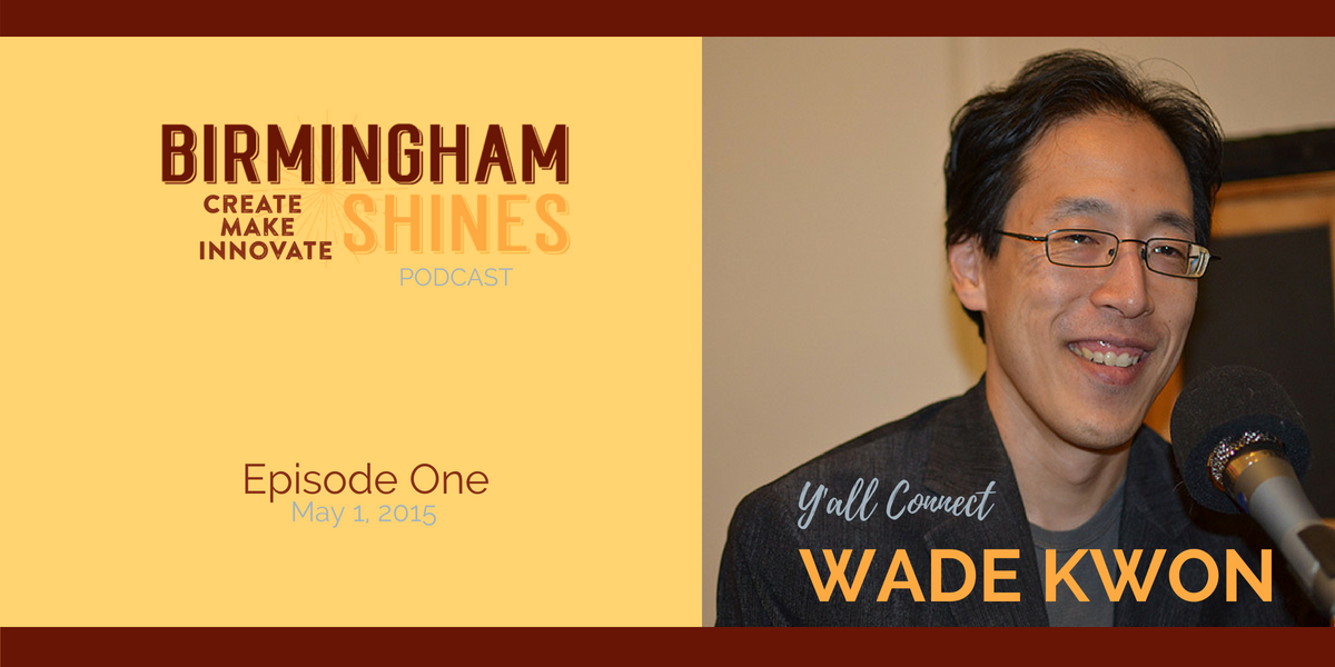 Wade Kwon, Digital Media Consultant, Blogger and Founder of Y'all Connect Social and Digital Marketing Conference Wade was the first guest on Birmingham Shines, episode 1 released May 1 2015